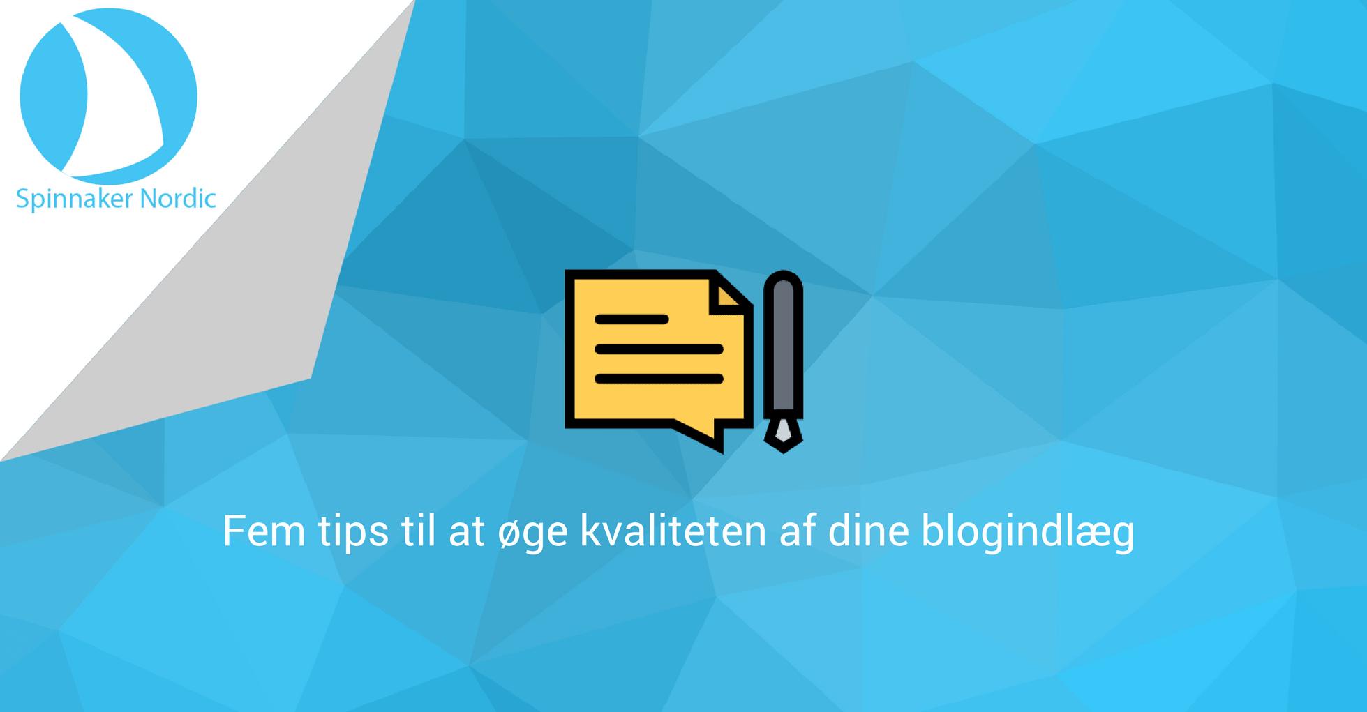 Fem tips til at øge kvaliteten af dine blogindlæg - Spinnaker Nordic - Blogindlæg